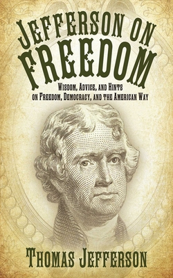 Jefferson on Freedom: Wisdom, Advice, and Hints on Freedom, Democracy, and the American Way - Jefferson, Thomas