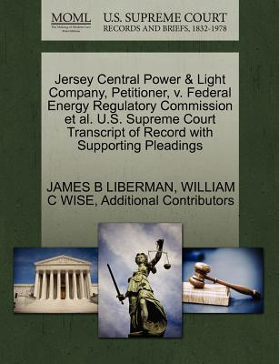 Jersey Central Power & Light Company, Petitioner, V. Federal Energy Regulatory Commission et al. U.S. Supreme Court Transcript of Record with Supporting Pleadings - Liberman, James B, and Wise, William C, and Additional Contributors