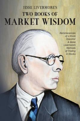 Jesse Livermore's Two Books of Market Wisdom: Reminiscences of a Stock Operator & Jesse Livermore's Methods of Trading in Stocks - Livermore, Jesse Lauriston, and Lefevre, Edwin, and Wyckoff, Richard DeMille