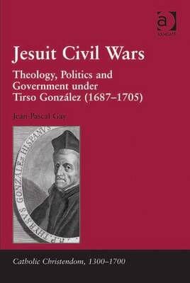 Jesuit Civil Wars: Theology, Politics, and Government Under Tirso Gonzalez (1687-1705) - Gay, Jean-Pascal