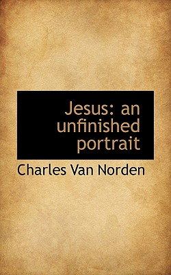 Jesus: An Unfinished Portrait - Norden, Charles Van
