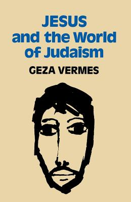 Jesus and the World of Judaism - Vermes, Geza