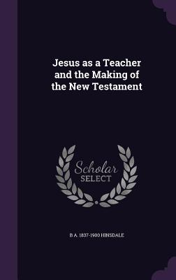 Jesus as a Teacher and the Making of the New Testament - Hinsdale, B A 1837-1900