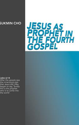 Jesus as Prophet in the Fourth Gospel - Cho, Sukmin