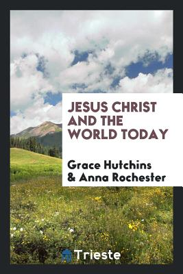 Jesus Christ and the World Today - Hutchins, Grace