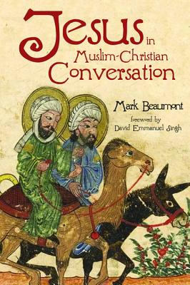 Jesus in Muslim-Christian Conversation - Beaumont, Mark, and Singh, David Emmanuel (Foreword by)