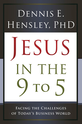 Jesus in the 9 to 5: Facing the Challenges of Today's Business World - Hensley, Dennis