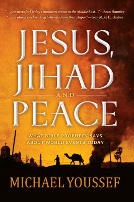 Jesus, Jihad, and Peace: What Bible Prophecy Says about World Events Today - Youssef, Michael