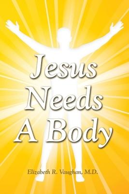 Jesus Needs a Body - Vaughan, Elizabeth R, Dr.
