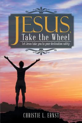 Jesus, Take the Wheel: Let Jesus Take You to Your Destination Safely - Ernst, Christie L