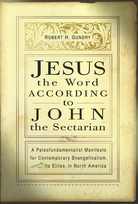 Jesus the Word According to John the Sectarian: A Paleofundamentalist Manifesto for Contemporary Evangelicalism, Especially Its Elites, in North America - Gundry, Robert Horton