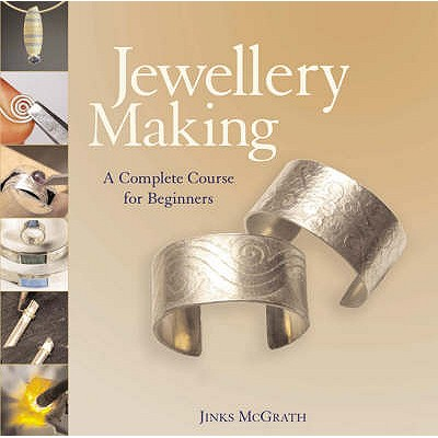 Jewellery Making: A Complete Course for Beginners - McGrath, Jinks