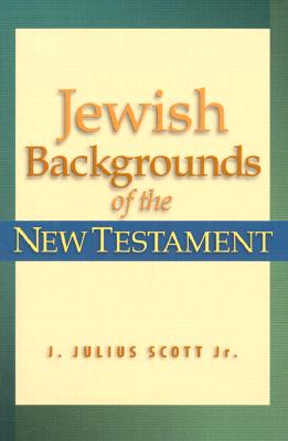 Jewish Backgrounds of the New Testament - Scott, J Julius