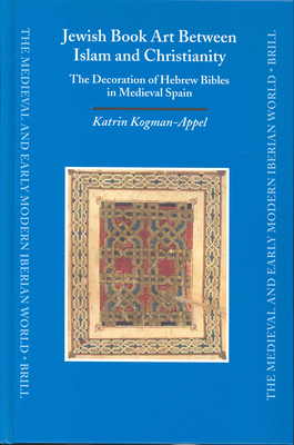 Jewish Book Art Between Islam and Christianity: The Decoration of Hebrew Bibles in Medieval Spain - Kogman-Appel, Katrin
