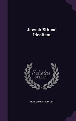 Jewish Ethical Idealism - Ridgley, Frank Harris
