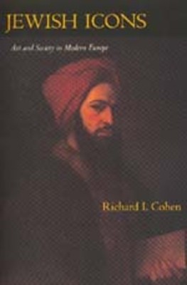Jewish Icons: Art and Society in Modern Europe - Cohen, Richard I