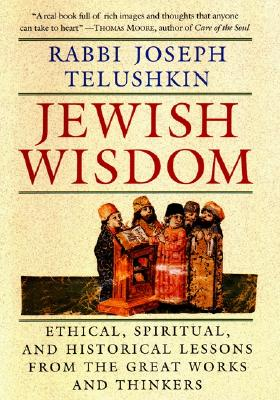 Jewish Wisdom: Ethical, Spiritual. and Historical Lessons from the Great Works and Thinkers - Telushkin, Joseph