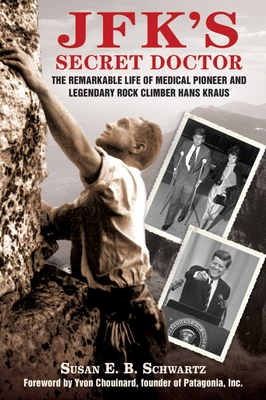 JFK's Secret Doctor: The Remarkable Life of Medical Pioneer and Legendary Rock Climber Hans Kraus - Schwartz, Susan E B