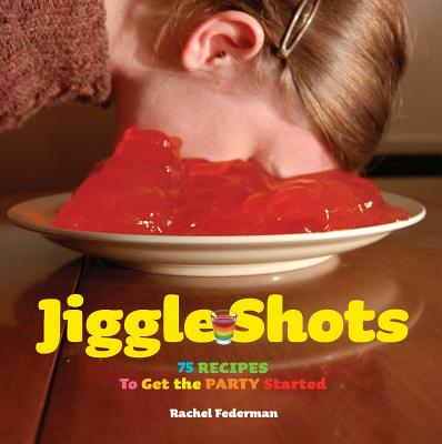 Jiggle Shots: 75 Recipes to Get the Party Started - Federman, Rachel