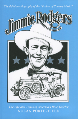 Jimmie Rodgers: The Life and Times of America's Blue Yodeler - Porterfield, Nolan