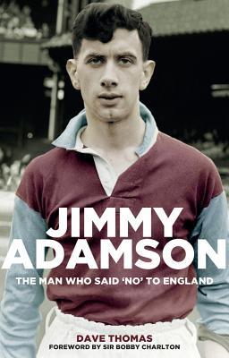 Jimmy Adamson: The Man Who Said No to England - Thomas, Dave