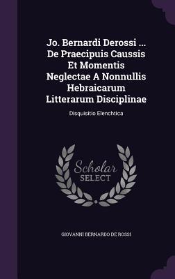 Jo. Bernardi Derossi ... de Praecipuis Caussis Et Momentis Neglectae a Nonnullis Hebraicarum Litterarum Disciplinae: Disquisitio Elenchtica - Giovanni Bernardo De Rossi (Creator)