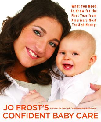 Jo Frost's Confident Baby Care: What You Need to Know for the First Year from America's Most Trusted Nanny - Frost, Jo