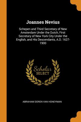 Joannes Nevius: Schepen and Third Secretary of New Amsterdam Under the Dutch, First Secretary of New York City Under the English, and His Descendants, A.D. 1627-1900 - Van Honeyman, Abraham Doren