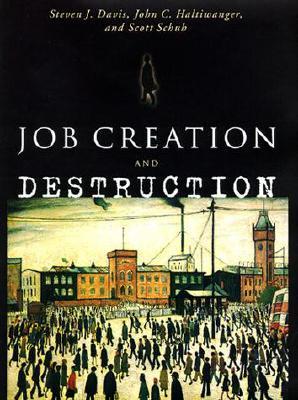 Job Creation and Destruction - Davis, Steven J, Dr., and Haltiwanger, John C, and Schuh, Scott