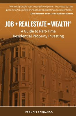 Job + Real Estate = Wealth: A Guide to Part-Time Residential Property Investing - Fernando, Francis