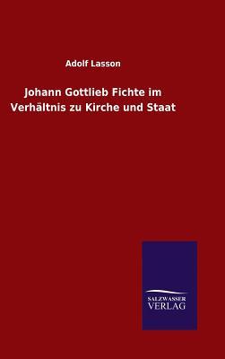 Johann Gottlieb Fichte Im Verhaltnis Zu Kirche Und Staat - Lasson, Adolf