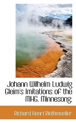 Johann Wilhelm Ludwig Gleim's Imitations of the Mhg. Minnesong; - Riethmueller, Richard Henri