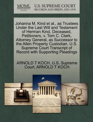 Johanna M. Kind et al., as Trustees Under the Last Will and Testament of Herman Kind, Deceased, Petitioners, V. Tom C. Clark, Attorney General, as Successor to the Allen Property Custodian. U.S. Supreme Court Transcript of Record with Supporting Pleadings - Koch, Arnold T, and U S Supreme Court (Creator)