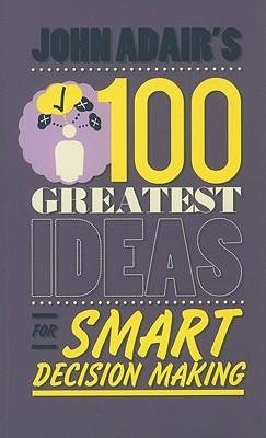 John Adair's 100 Greatest Ideas for Smart Decision Making - Adair, John