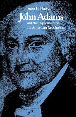John Adams and the Diplomacy of the American Revolution - Hutson, James H