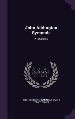 John Addington Symonds: A Biography - Symonds, John Addington, and Brown, Horatio Forbes
