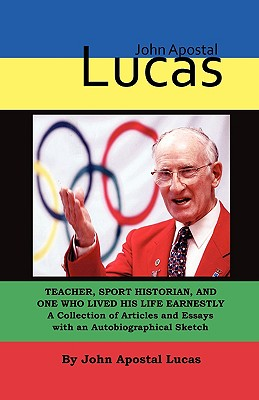 John Apostal Lucas: Teacher, Sport Historian, and One Who Lived His Life Earnestly. a Collection of Articles and Essays with an Autobiographical Sketch - Lucas, John Apostal