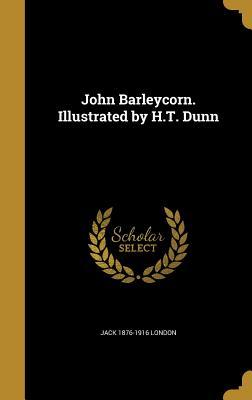 John Barleycorn. Illustrated by H.T. Dunn - London, Jack 1876-1916