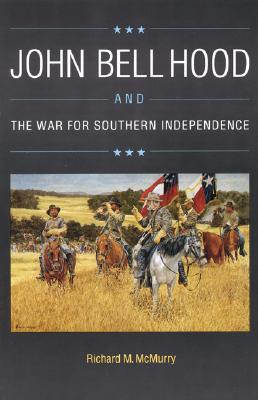 John Bell Hood and the War for Southern Independence - McMurry, Richard M McMurry
