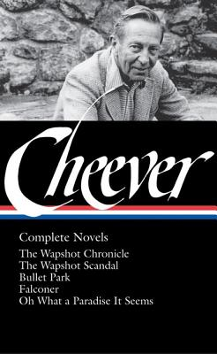 John Cheever: Complete Novels (Loa #189): The Wapshot Chronicle / The Wapshot Scandal / Bullet Park / Falconer / Oh What a Paradise It Seems - Cheever, John, and Bailey, Blake (Editor)