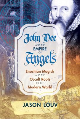 John Dee and the Empire of Angels: Enochian Magick and the Occult Roots of the Modern World - Louv, Jason