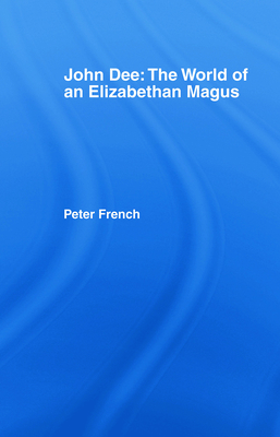John Dee: The World of the Elizabethan Magus - French, Peter J