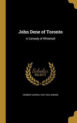 John Dene of Toronto: A Comedy of Whitehall - Jenkins, Herbert George 1876-1923