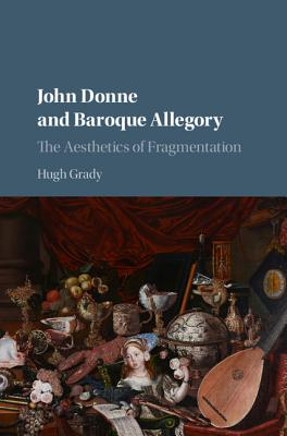 John Donne and Baroque Allegory: The Aesthetics of Fragmentation - Grady, Hugh