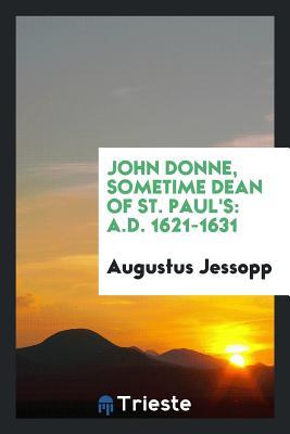 John Donne, Sometime Dean of St. Paul's: A.D. 1621-1631 - Jessopp, Augustus