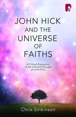 John Hick and the Universe of Faiths: A Critical Evaluation of the Life and Thought of John Hick - Sinkinson, Christopher