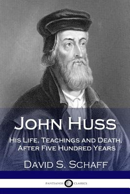 John Huss: His Life, Teachings and Death, After Five Hundred Years - Schaff, David S