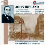 John Ireland: A London Overture, The Holy Boy, These Things shall Be, Vexilla Regis, etc.