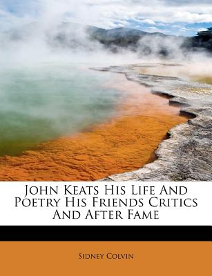 John Keats His Life and Poetry His Friends Critics and After Fame - Colvin, Sidney