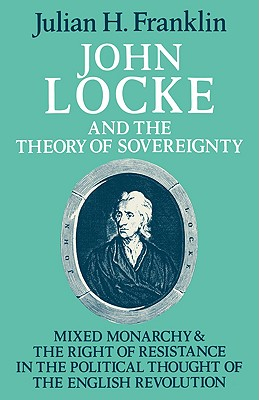 John Locke and the Theory of Sovereignty: Mixed Monarchy and the Right of Resistance in the Political Thought of the English Revolution - Franklin, Julian H.